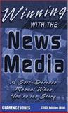 Winning with the News Media : A Self-Defense Manual When You're the Story, Jones, Clarence, 0961960361