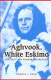 Aghvook, White Eskimo : Otto Geist and Alaskan Archaeology, Keim, Charles J., 1602230366