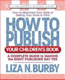 How to Publish Your Children's Book : A Complete Guide to Making the Right Publisher Say Yes, Burby, Liza N., 0757000363