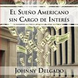 El Sueño Americano Sin Cargo de Interés, Johnny Delgado, 1463310366