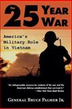 The 25-Year War : America's Military Role in Vietnam, Palmer, Bruce, Jr., 0813190363