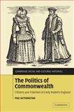 The Politics of Commonwealth : Citizens and Freemen in Early Modern England, Withington, Phil, 0521100364