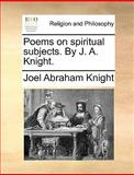 Poems on Spiritual Subjects by J a Knight, Joel Abraham Knight, 1140920367