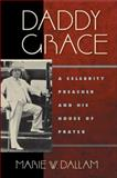 Daddy Grace : A Celebrity Preacher and His House of Prayer, Dallam, Marie W., 0814720374