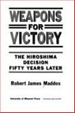 Weapons for Victory : The Hiroshima Decision Fifty Years Later, Maddox, Robert J., 0826210376