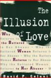 The Illusion of Love : Why the Battered Woman Returns to Her Abuser, Celani, David P., 023110037X