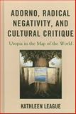 Adorno, Radical Negativity, and Cultural Critique : Utopia in the Map of the World, League, Kathleen, 0739150375
