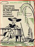 Everything You Can Do in the Garden Without Actually Gardening, Philippa Lewis, 0711230374