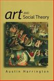 Art and Social Theory : Sociological Arguments in Aesthetics, Harrington, Austin, 0745630383