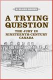 A Trying Question : The Jury in Nineteenth-Century Canada, Brown, R. Blake, 1442640383