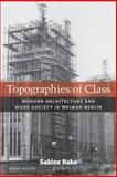 Topographies of Class : Modern Architecture and Mass Society in Weimar Berlin, Hake, Sabine, 0472050389