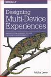 Designing Multi-Device Experiences : An Ecosystem Approach to User Experiences Across Devices, Levin, Michal, 1449340385
