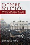 Extreme Politics : Nationalism, Violence, and the End of Eastern Europe, King, Charles, 0195370384