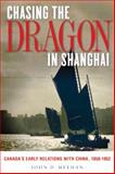 Chasing the Dragon in Shanghai : Canada's Early Relations with China, 1858-1952, Meehan, John D., 0774820381