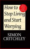 How to Stop Living and Start Worrying : Conversations with Carl Cederstrm, Critchley, Simon and Cederstrom, Carl, 0745650384
