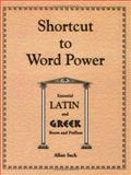 Shortcut to Word Power : Essential Latin and Greek Roots and Prefixes, Sack, Alan, 1879440385