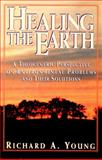 Healing the Earth : A Theocentric Perspective on Environmental Problems and Their Solutions, Young, Richard A., 0805410384