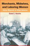 Merchants, Midwives, and Laboring Women : Italian Migrants in Urban America, Vecchio, Diane C., 0252030397