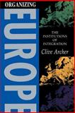 Organizing Europe : The Institutions of Integration, Archer, Clive, 0340590394