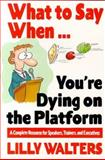 What to Say When... You're Dying on the Platform : A Complete Resource for Speakers, Trainers, and Executives, Walters, Lilly, 0070680396