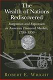 The Wealth of Nations Rediscovered : Integration and Expansion in American Financial Markets, 1780-1850, Wright, Robert E., 052112039X