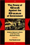 The Power of God Against the Guns of Government : Religious Upheaval in Mexico at the Turn of the Nineteenth Century, Vanderwood, Paul J., 0804730393