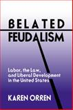Belated Feudalism : Labor, the Law, and Liberal Development in the United States, Orren, Karen, 0521410398
