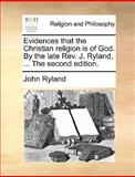 The Evidences That the Christian Religion Is of God by the Late Rev J Ryland, John Ryland, 1140920391