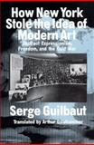 How New York Stole the Idea of Modern Art : Abstract Expressionism, Freedom and the Cold War, Guilbaut, Serge, 0226310396