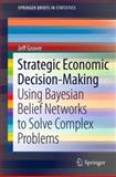 Strategic Economic Decision-Making : Using Bayesian Belief Networks to Solve Complex Problems, Grover, Jeff, 1461460395