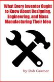 What Every Inventor Ought to Know about Designing, Engineering, and Mass Manufacturing Their Idea, Rob Gramer and Mark Smith, 150055040X