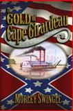 The Gold of Cape Girardeau : A Novel, Swingle, Morley, 0972430407