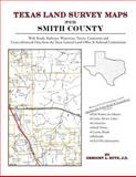 Texas Land Survey Maps for Smith County : With Roads, Railways, Waterways, Towns, Cemeteries and Including Cross-referenced Data from the General Land Office and Texas Railroad Commission, Boyd, Gregory A., 1420350404