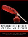 Uncollected Letters of Abraham Lincoln, Abraham Lincoln and Francis H. Allen, 1145980406