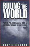 Ruling the World : Power Politics and the Rise of Supranational Institutions, Gruber, Lloyd, 0691010404