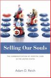 Selling Our Souls : The Commodification of Hospital Care in the United States, Reich, Adam Dalton, 0691160406