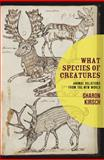 What Species of Creatures : Animal Relations from the New World, Kirsch, Sharon, 1554200407