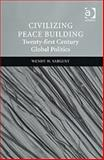 Civilizing Peace Building : Twenty-first Century Global Politics, Sargent, Wendy M., 0754670406