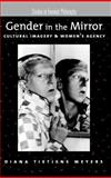 Gender in the Mirror : Cultural Imagery and Women's Agency, Meyers, Diana Tietjens, 0195140400