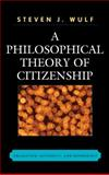 A Philosophical Theory of Citizenship : Obligation, Authority, and Membership, Wulf, Steven J., 0739120409