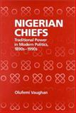 Nigerian Chiefs : Traditional Power in Modern Politics, 1890s-1990s, Vaughan, Olufemi, 1580460402