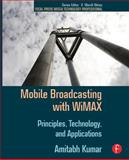 Mobile Broadcasting with WiMAX : Principles, Techology, and Applications, Kumar, Amitabh, 0240810406