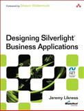 Designing Silverlight Business Applications : Best Practices for Using Silverlight Effectively in the Enterprise, Likness, Jeremy, 0321810414