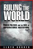 Ruling the World : Power Politics and the Rise of Supranational Institutions, Gruber, Lloyd, 0691010412
