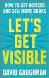Let's Get Visible: How to Get Noticed and Sell More Books, David Gaughran, 149031041X