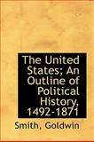 The United States; an Outline of Political History, 1492-1871, Smith Goldwin, 1113490411