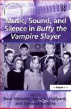 Music Sound and Silence in Buffy the Vampire Slayer, Attinello, Paul and Knights, Vanessa, 0754660419