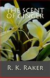 The Scent of Ginger, R. K. Raker, 1494880415