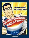 The Transformational Power of Purpose : Finding and Fulfilling Your Purpose in Life, Whitt, Jim, 0977000419