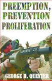 Preemption, Prevention and Proliferation : The Threat and Use of Weapons in History, Quester, George H., 1412810418